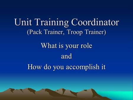 Unit Training Coordinator (Pack Trainer, Troop Trainer) What is your role and How do you accomplish it.
