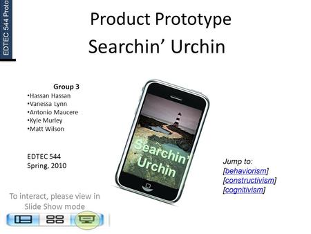 EDTEC 544 Prototype Searchin' Urchin Group 3 Hassan Hassan Vanessa Lynn Antonio Maucere Kyle Murley Matt Wilson EDTEC 544 Spring, 2010 To interact, please.