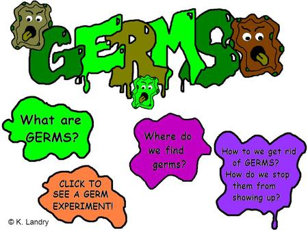 © K. Landry CLICK HERE TO SEE GERMS UP CLOSE! We can't see them, but germs are everywhere.