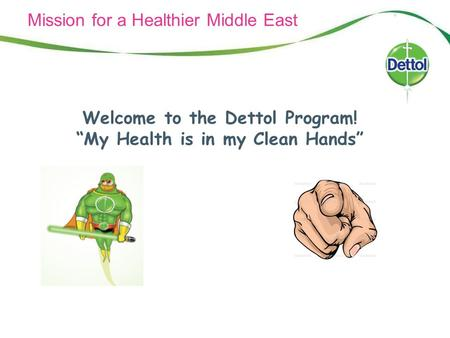 "Mission for a Healthier Middle East Welcome to the Dettol Program! ""My Health is in my Clean Hands"""
