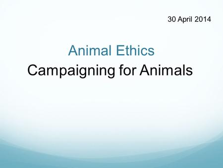 Animal Ethics Campaigning for Animals 30 April 2014.