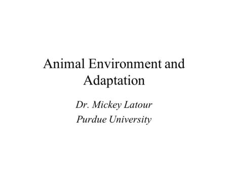 Animal Environment and Adaptation Dr. Mickey Latour Purdue University.