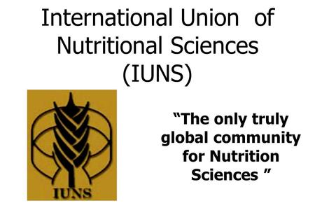 "International Union of Nutritional Sciences (IUNS) ""The only truly global community for Nutrition Sciences """