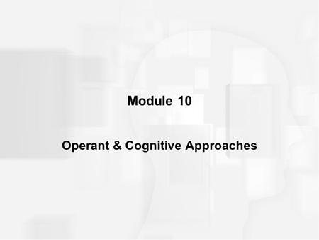 Module 10 Operant & Cognitive Approaches. OPERANT CONDITIONING Operant Conditioning –also called instrumental conditioning –kind of learning in which.