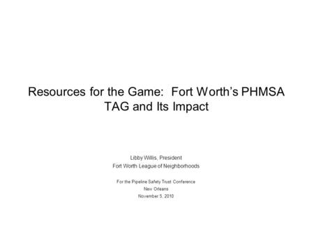 Resources for the Game: Fort Worth's PHMSA TAG and Its Impact Libby Willis, President Fort Worth League of Neighborhoods For the Pipeline Safety Trust.
