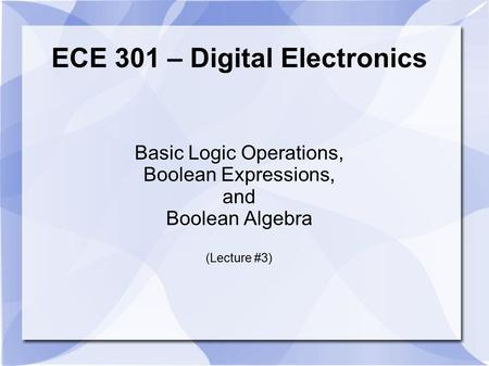 ECE 301 – Digital Electronics Basic Logic Operations, Boolean Expressions, and Boolean Algebra (Lecture #3)