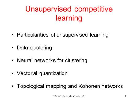 Neural Networks - Lecture 81 Unsupervised competitive learning Particularities of unsupervised learning Data clustering Neural networks for clustering.