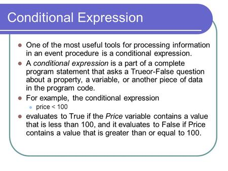 Conditional Expression One of the most useful tools for processing information in an event procedure is a conditional expression. A conditional expression.