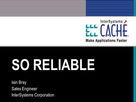 SO RELIABLE Iain Bray Sales Engineer InterSystems Corporation.