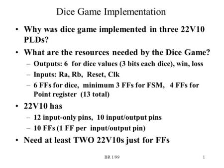 BR 1/991 Dice Game Implementation Why was dice game implemented in three 22V10 PLDs? What are the resources needed by the Dice Game? –Outputs: 6 for dice.