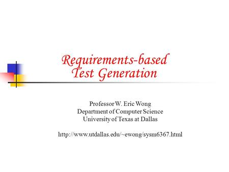 Requirements-based Test Generation Professor W. Eric Wong Department of Computer Science University of Texas at Dallas