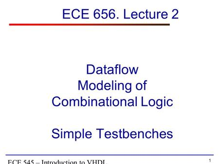 1 ECE 545 – Introduction to VHDL Dataflow Modeling of Combinational Logic Simple Testbenches ECE 656. Lecture 2.
