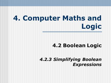 4. Computer Maths and Logic 4.2 Boolean Logic 4.2.3 Simplifying Boolean Expressions.