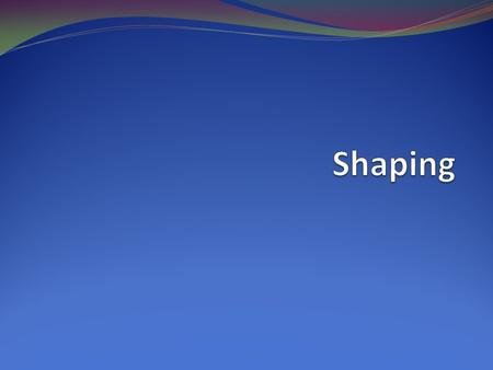Shaping.