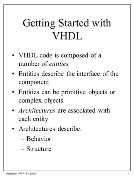 Copyright(c) 1996 W. B. Ligon III1 Getting Started with VHDL VHDL code is composed of a number of entities Entities describe the interface of the component.