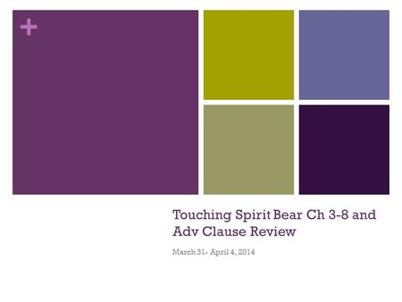 + Touching Spirit Bear Ch 3-8 and Adv Clause Review March 31- April 4, 2014.