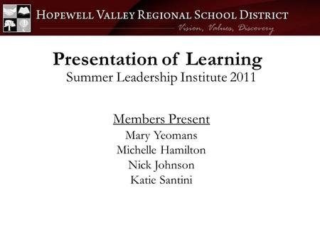 Presentation of Learning Summer Leadership Institute 2011 Members Present Mary Yeomans Michelle Hamilton Nick Johnson Katie Santini.