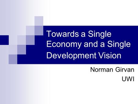 Towards a Single Economy and a Single Development Vision Norman Girvan UWI.