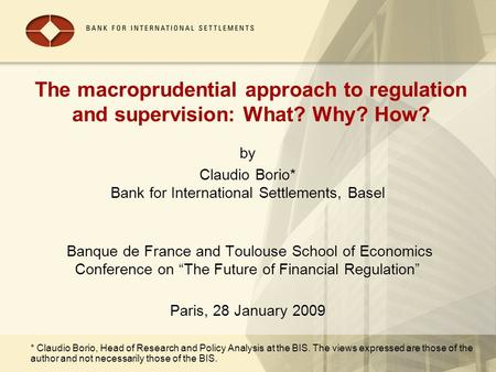 The macroprudential approach to regulation and supervision: What? Why? How? by Claudio Borio* Bank for International Settlements, Basel Banque de France.