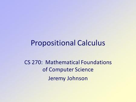 Propositional Calculus CS 270: Mathematical Foundations of Computer Science Jeremy Johnson.