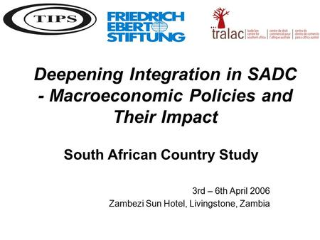 Deepening Integration in SADC - Macroeconomic Policies and Their Impact South African Country Study 3rd – 6th April 2006 Zambezi Sun Hotel, Livingstone,