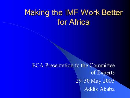 Making the IMF Work Better for Africa ECA Presentation to the Committee of Experts 29-30 May 2003 Addis Ababa.