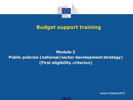 Budget support training Module 2 Public policies (national/sector development strategy) (First eligibility criterion) Version October 2013.