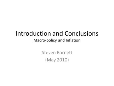 Introduction and Conclusions Macro-policy and Inflation Steven Barnett (May 2010)
