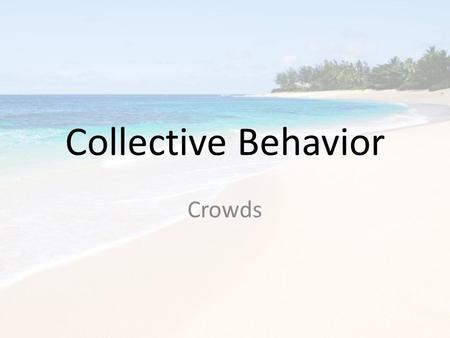 Collective Behavior Crowds. Collective Behavior What is collective behavior? – The actions, thoughts and emotions that involve large numbers of people.