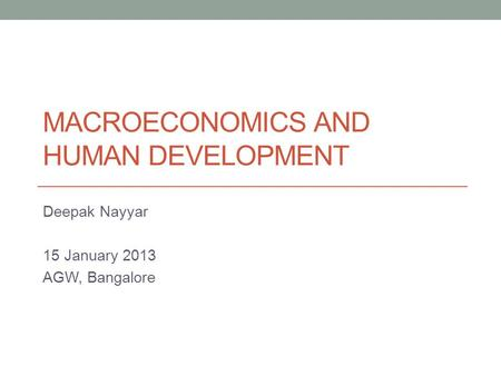 MACROECONOMICS AND HUMAN DEVELOPMENT Deepak Nayyar 15 January 2013 AGW, Bangalore.