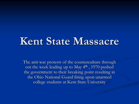 Kent State Massacre The anti-war protests of the counterculture through out the week leading up to May 4 th, 1970 pushed the government to their breaking.