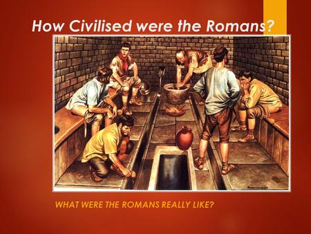 How Civilised were the Romans? WHAT WERE THE ROMANS REALLY LIKE?