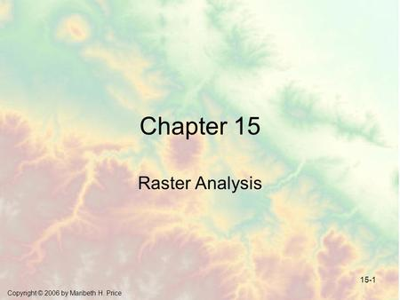 Copyright © 2006 by Maribeth H. Price 15-1 Chapter 15 Raster Analysis.