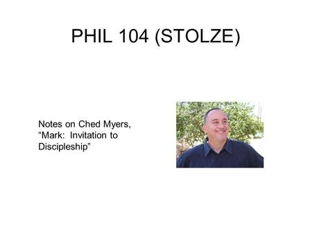 "PHIL 104 (STOLZE) Notes on Ched Myers, ""Mark: Invitation to Discipleship"""