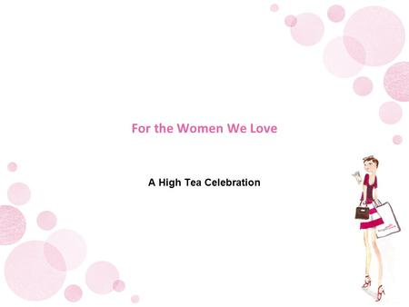 For the Women We Love A High Tea Celebration. Event Details.