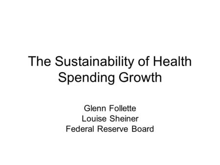 The Sustainability of Health Spending Growth Glenn Follette Louise Sheiner Federal Reserve Board.