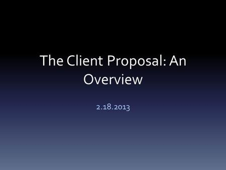 The Client Proposal: An Overview 2.18.2013. Email of Transmittal You'll need to email your proposal to your client The email should: – Explain to your.