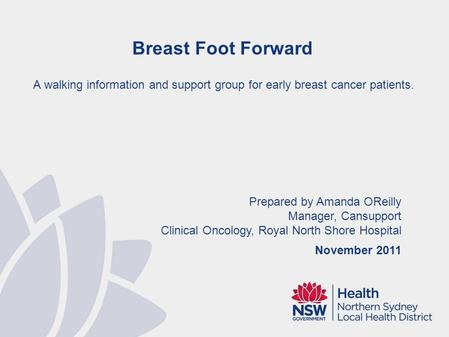 Prepared by Amanda OReilly Manager, Cansupport Clinical Oncology, Royal North Shore Hospital November 2011 Breast Foot Forward A walking information and.