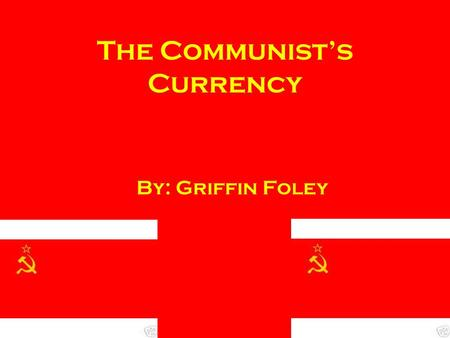 The Communist's Currency By: Griffin Foley. The Russian Ruble Created in 1755 Divided into kopeks & chervonets 1 ruble = 100 kopeks 1 chervonets = 10.