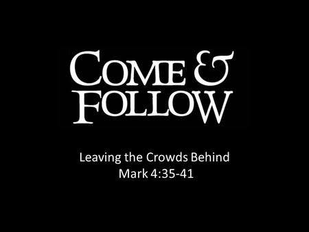 Leaving the Crowds Behind Mark 4:35-41. FEAR FAITH Desperate Depressed Paralyzed Confident Deluded Unprepared Growing confidence in Jesus no matter how.