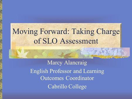 Moving Forward: Taking Charge of SLO Assessment Marcy Alancraig English Professor and Learning Outcomes Coordinator Cabrillo College.