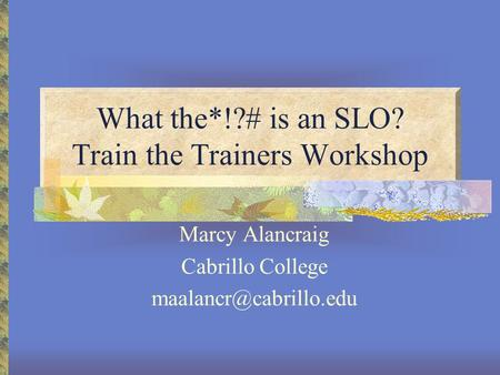 What the*!?# is an SLO? Train the Trainers Workshop Marcy Alancraig Cabrillo College