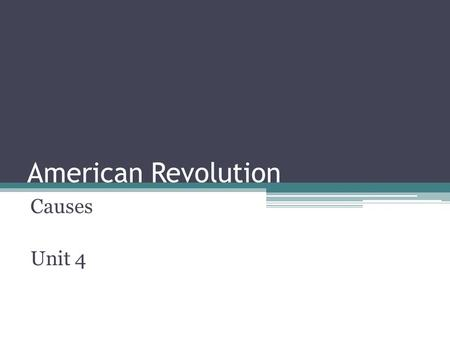 American Revolution Causes Unit 4. Causes of the American Revolution.