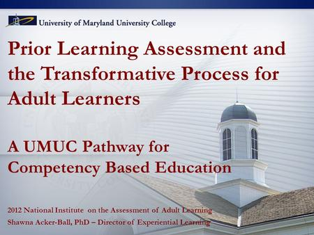 Prior Learning Assessment and the Transformative Process for Adult Learners A UMUC Pathway for Competency Based Education 2012 National Institute on the.