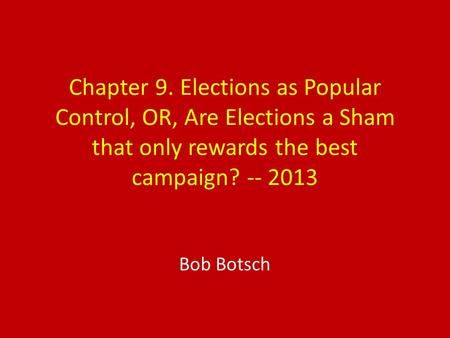 Chapter 9. Elections as Popular Control, OR, Are Elections a Sham that only rewards the best campaign? -- 2013 Bob Botsch.