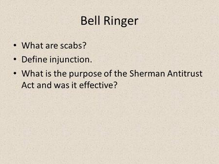Bell Ringer What are scabs? Define injunction. What is the purpose of the Sherman Antitrust Act and was it effective?