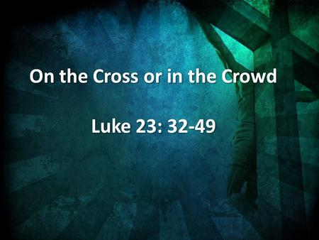 On the Cross or in the Crowd Luke 23: 32-49 On the Cross or in the Crowd Luke 23: 32-49.