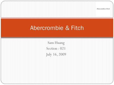 Sam Huang Section : 021 July 16, 2009 Abercrombie & Fitch.