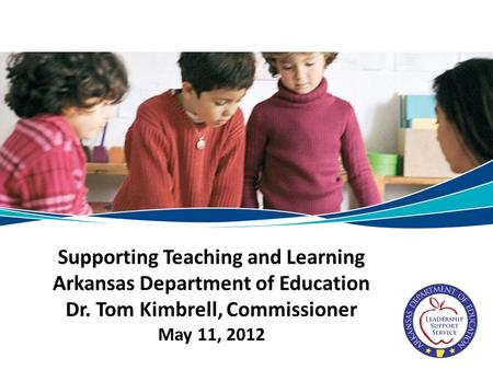 Supporting Teaching and Learning Arkansas Department of Education Dr. Tom Kimbrell, Commissioner May 11, 2012.