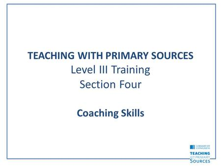 TEACHING WITH PRIMARY SOURCES Level III Training Section Four Coaching Skills.